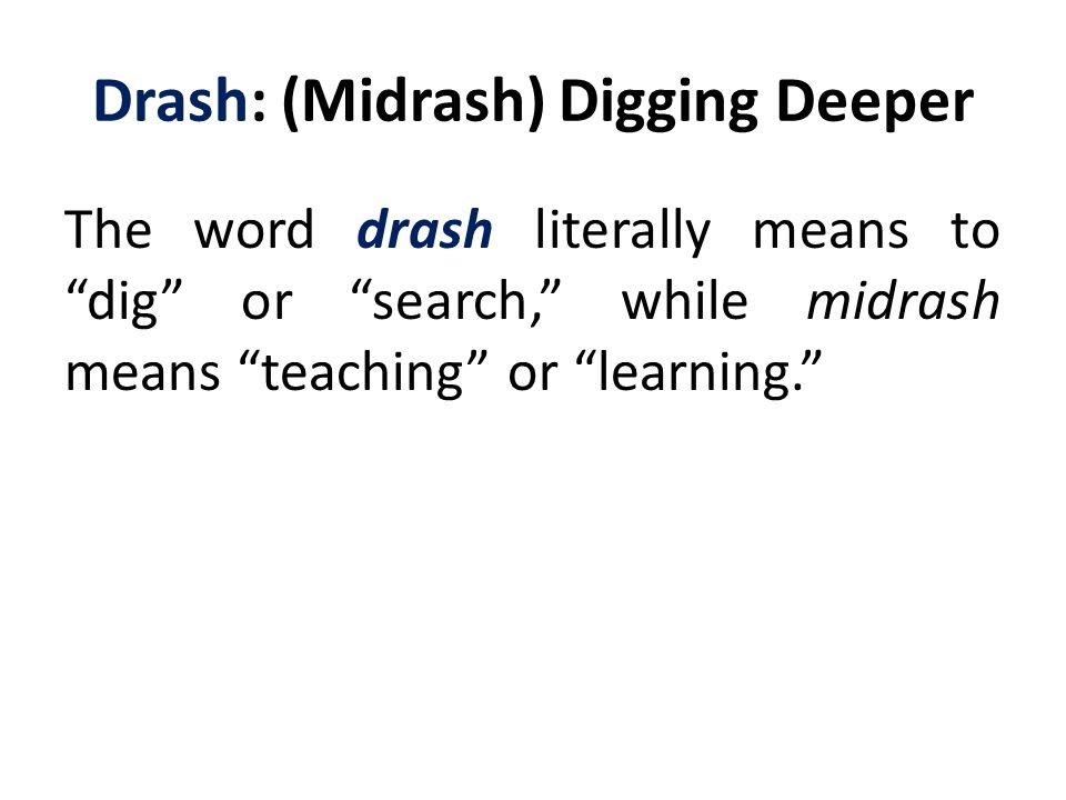 Drash: (Midrash) Digging Deeper The word drash literally means to dig or search, while midrash means teaching or learning.