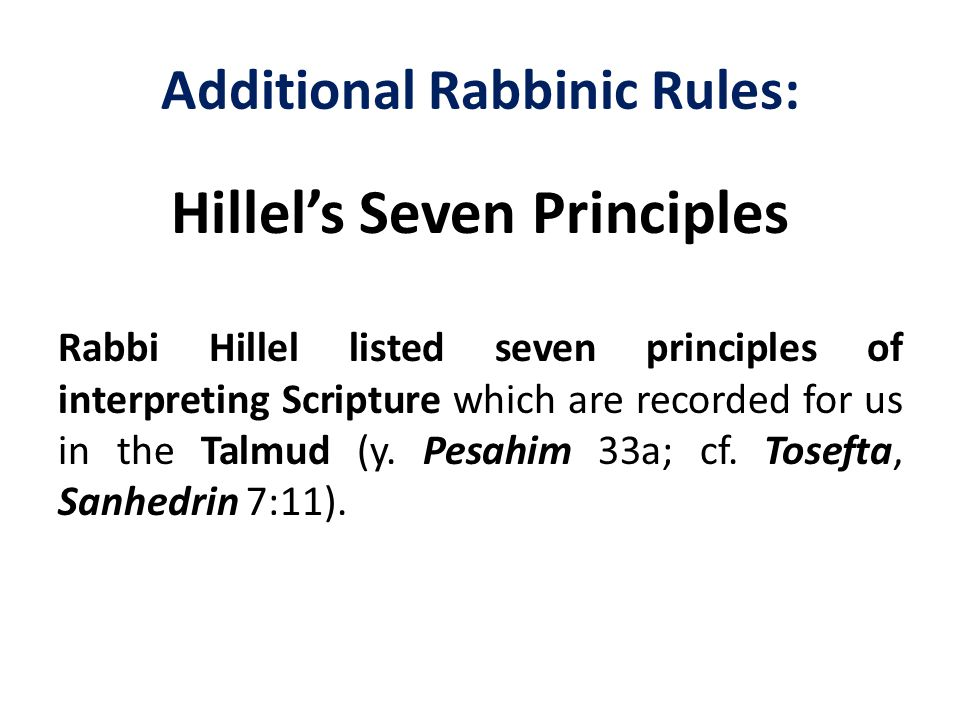 Additional Rabbinic Rules: Hillel's Seven Principles Rabbi Hillel listed seven principles of interpreting Scripture which are recorded for us in the T