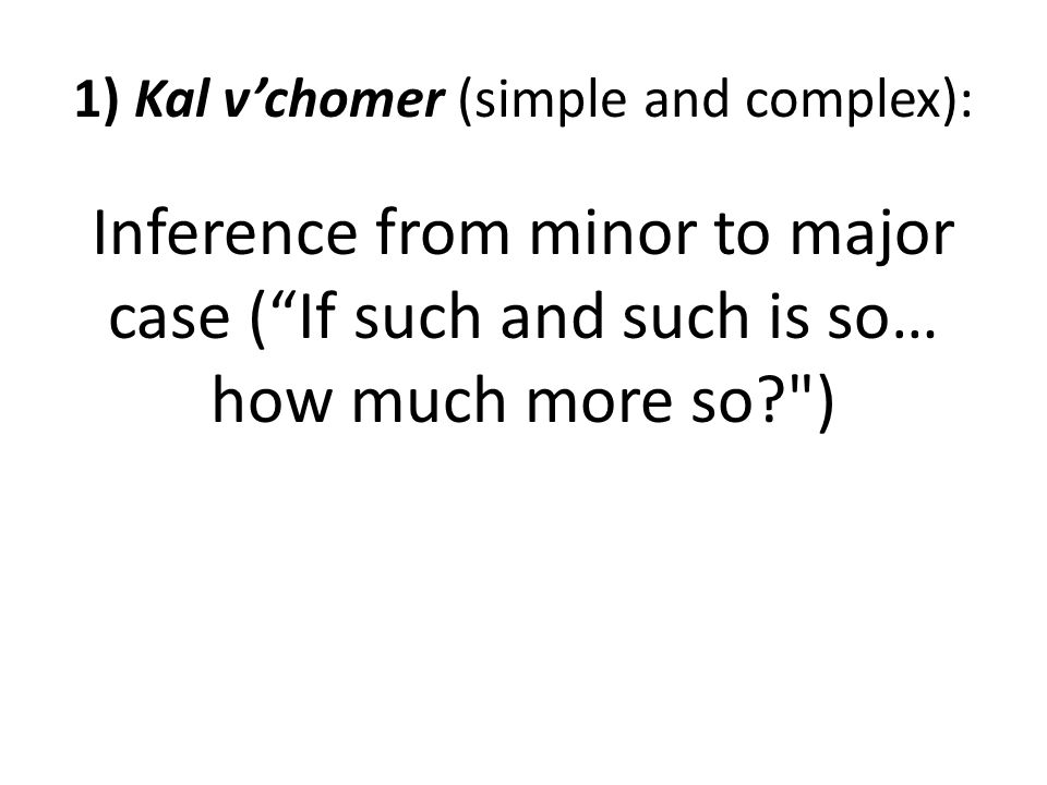 1) Kal v'chomer (simple and complex): Inference from minor to major case ( If such and such is so… how much more so )