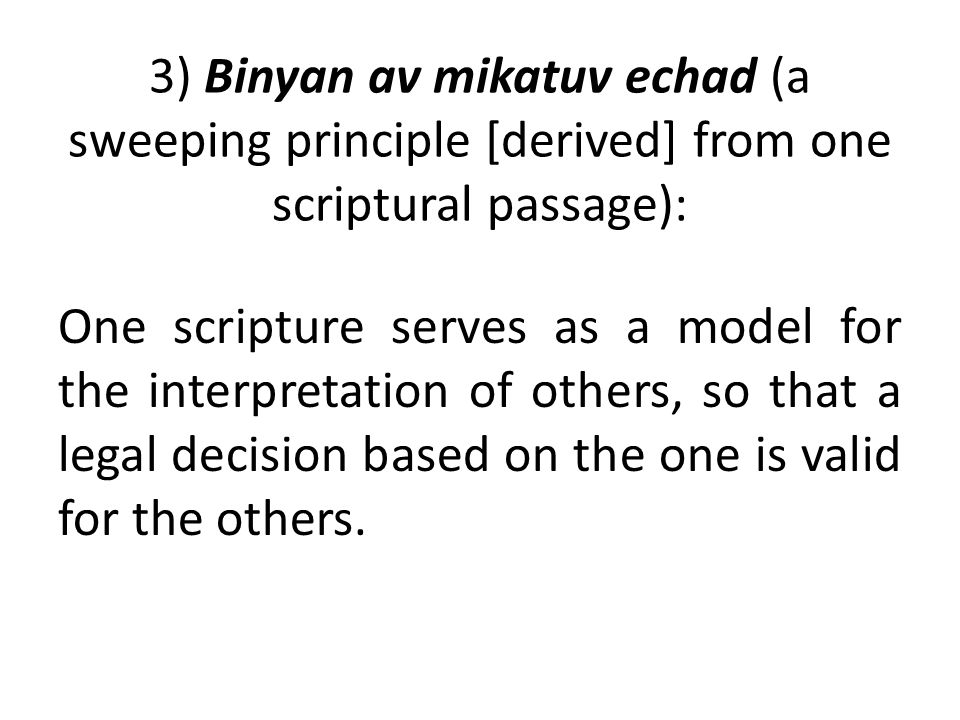 3) Binyan av mikatuv echad (a sweeping principle [derived] from one scriptural passage): One scripture serves as a model for the interpretation of others, so that a legal decision based on the one is valid for the others.