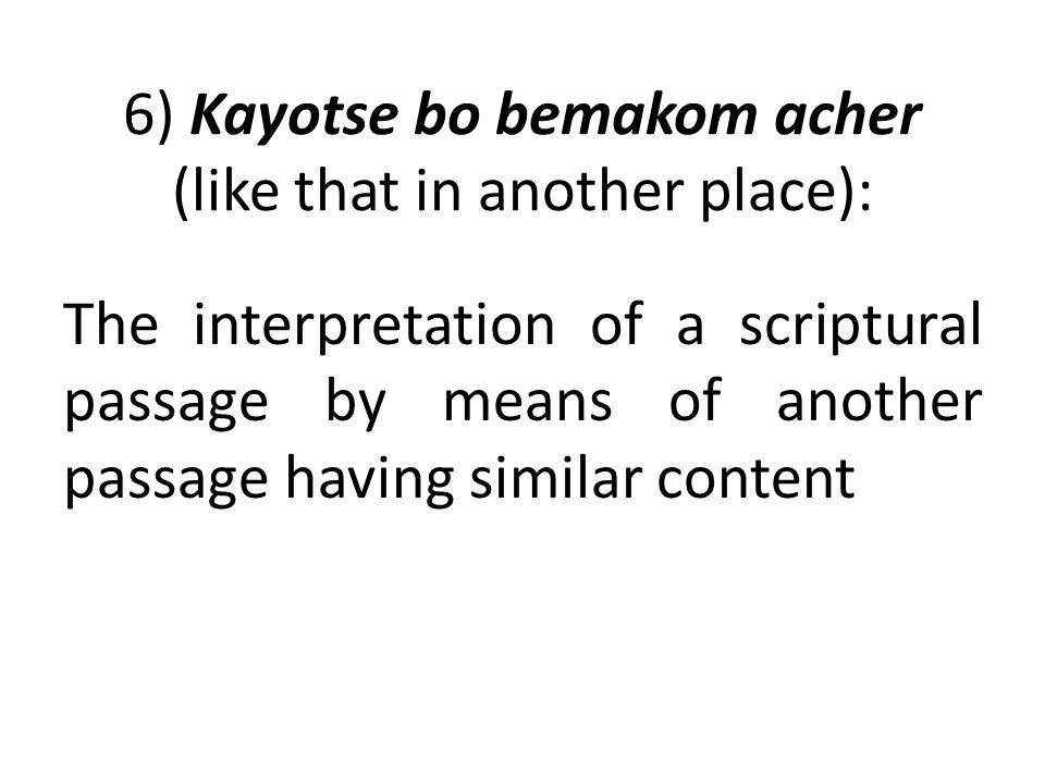 6) Kayotse bo bemakom acher (like that in another place): The interpretation of a scriptural passage by means of another passage having similar conten