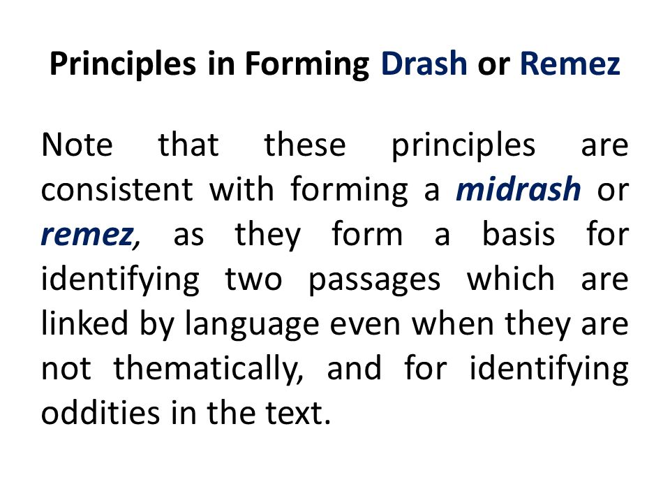 Principles in Forming Drash or Remez Note that these principles are consistent with forming a midrash or remez, as they form a basis for identifying two passages which are linked by language even when they are not thematically, and for identifying oddities in the text.