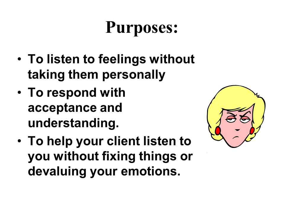 Purposes: To listen to feelings without taking them personally To respond with acceptance and understanding.