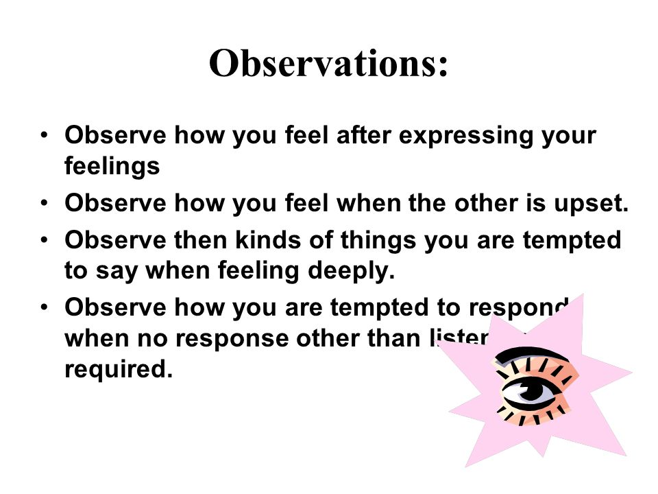 Observations: Observe how you feel after expressing your feelings Observe how you feel when the other is upset.