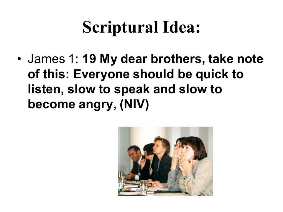 Scriptural Idea: James 1: 19 My dear brothers, take note of this: Everyone should be quick to listen, slow to speak and slow to become angry, (NIV)