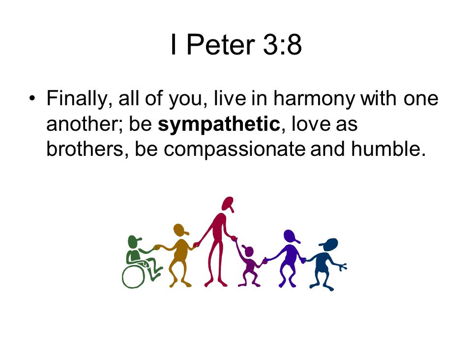 I Peter 3:8 Finally, all of you, live in harmony with one another; be sympathetic, love as brothers, be compassionate and humble.