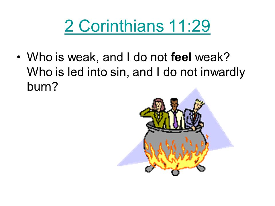 2 Corinthians 11:29 Who is weak, and I do not feel weak.