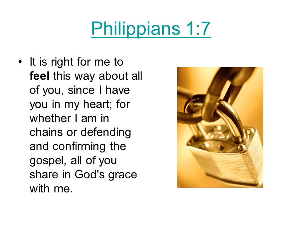 Philippians 1:7 It is right for me to feel this way about all of you, since I have you in my heart; for whether I am in chains or defending and confirming the gospel, all of you share in God s grace with me.