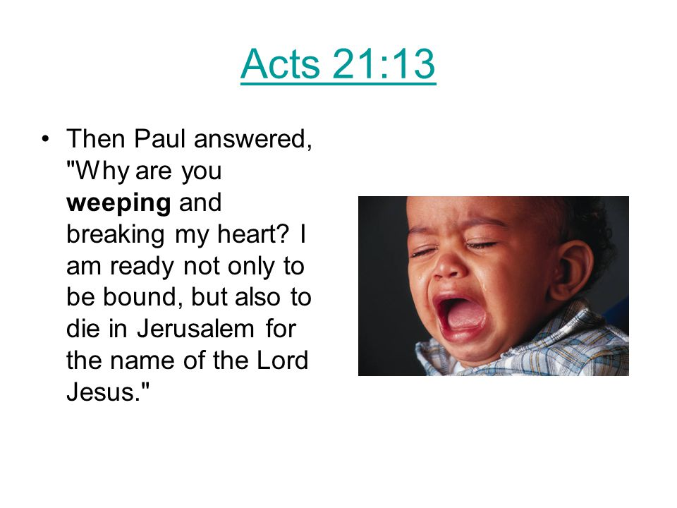Acts 21:13 Then Paul answered, Why are you weeping and breaking my heart.