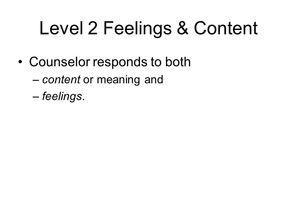 Level 2 Feelings & Content Counselor responds to both –content or meaning and –feelings.