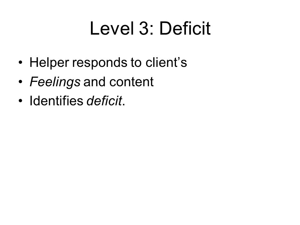 Level 3: Deficit Helper responds to client's Feelings and content Identifies deficit.
