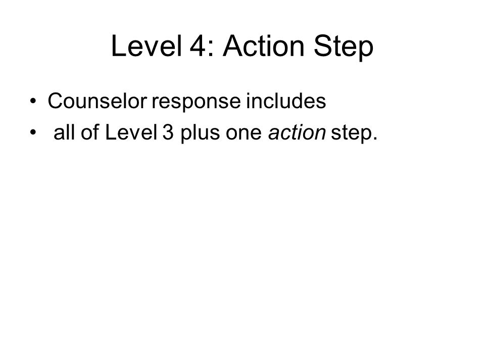 Level 4: Action Step Counselor response includes all of Level 3 plus one action step.