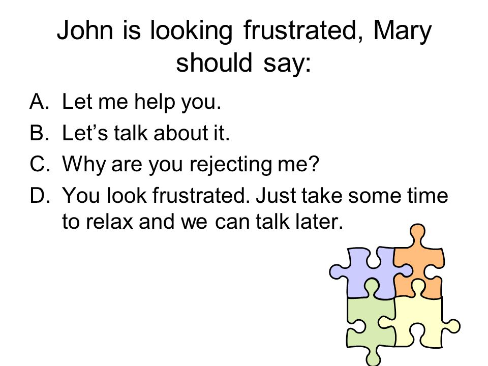 John is looking frustrated, Mary should say: A.Let me help you.