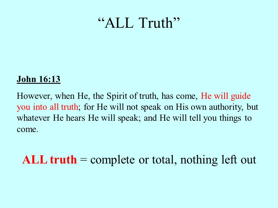 John 16:13 However, when He, the Spirit of truth, has come, He will guide you into all truth; for He will not speak on His own authority, but whatever He hears He will speak; and He will tell you things to come.