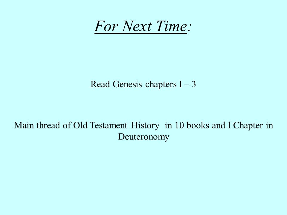 Read Genesis chapters l – 3 Main thread of Old Testament History in 10 books and l Chapter in Deuteronomy For Next Time: