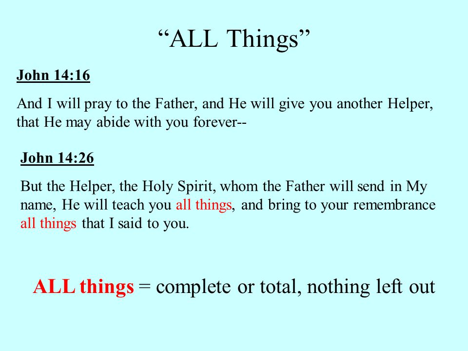 John 14:16 And I will pray to the Father, and He will give you another Helper, that He may abide with you forever-- John 14:26 But the Helper, the Holy Spirit, whom the Father will send in My name, He will teach you all things, and bring to your remembrance all things that I said to you.