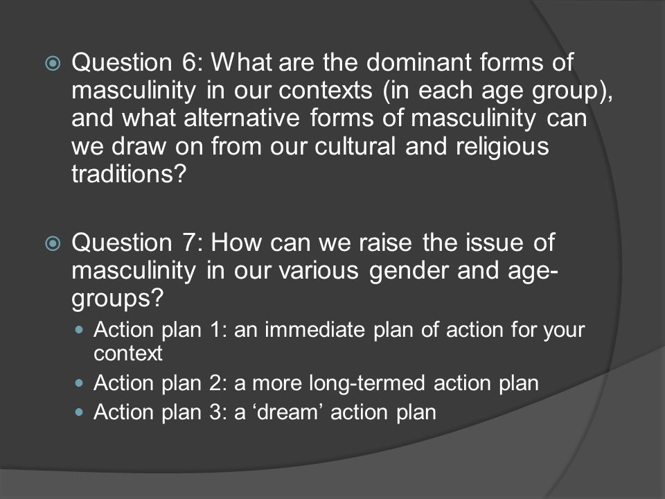  Question 6: What are the dominant forms of masculinity in our contexts (in each age group), and what alternative forms of masculinity can we draw on from our cultural and religious traditions.