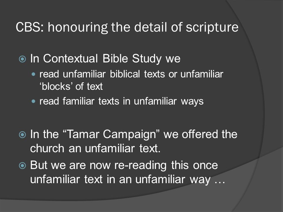 CBS: honouring the detail of scripture  In Contextual Bible Study we read unfamiliar biblical texts or unfamiliar 'blocks' of text read familiar text