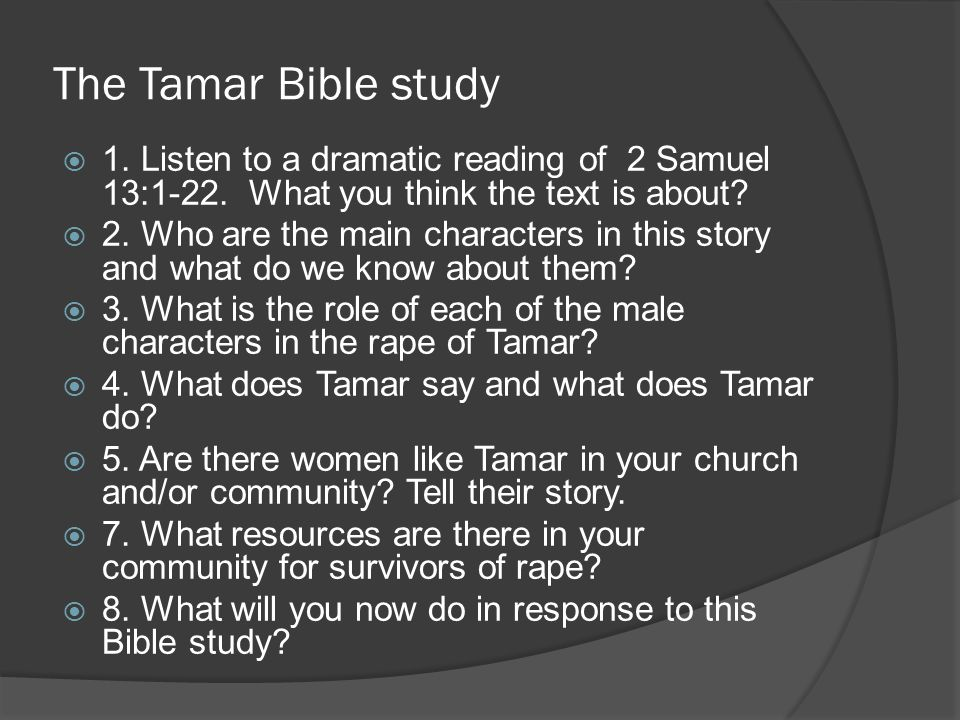 The Tamar Bible study  1. Listen to a dramatic reading of 2 Samuel 13:1-22. What you think the text is about?  2. Who are the main characters in thi