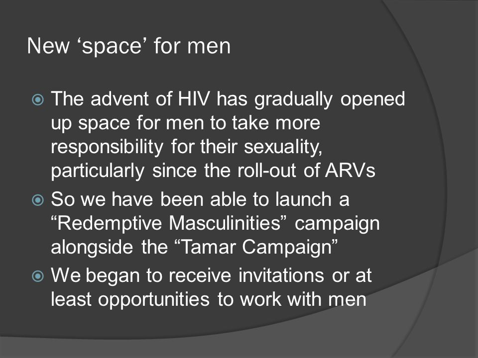 New 'space' for men  The advent of HIV has gradually opened up space for men to take more responsibility for their sexuality, particularly since the roll-out of ARVs  So we have been able to launch a Redemptive Masculinities campaign alongside the Tamar Campaign  We began to receive invitations or at least opportunities to work with men