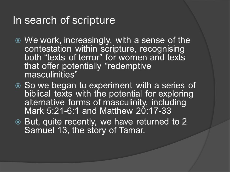 In search of scripture  We work, increasingly, with a sense of the contestation within scripture, recognising both texts of terror for women and texts that offer potentially redemptive masculinities  So we began to experiment with a series of biblical texts with the potential for exploring alternative forms of masculinity, including Mark 5:21-6:1 and Matthew 20:17-33  But, quite recently, we have returned to 2 Samuel 13, the story of Tamar.