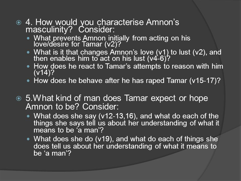  4. How would you characterise Amnon's masculinity? Consider: What prevents Amnon initially from acting on his love/desire for Tamar (v2)? What is it