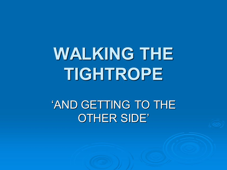 WALKING THE TIGHTROPE 'AND GETTING TO THE OTHER SIDE'