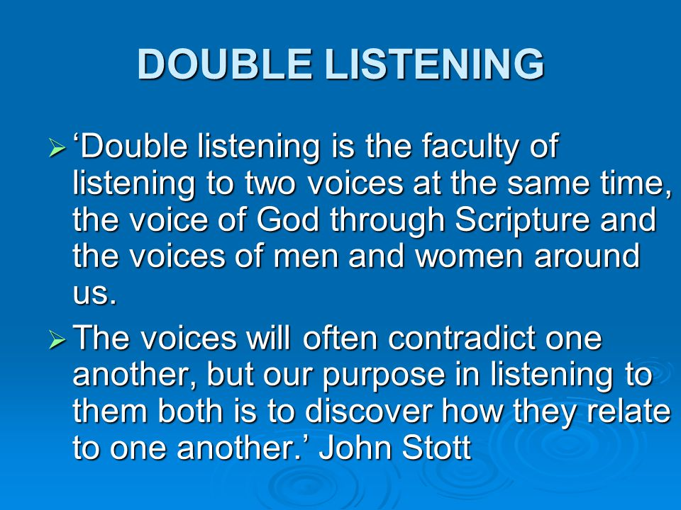 DOUBLE LISTENING  'Double listening is the faculty of listening to two voices at the same time, the voice of God through Scripture and the voices of men and women around us.