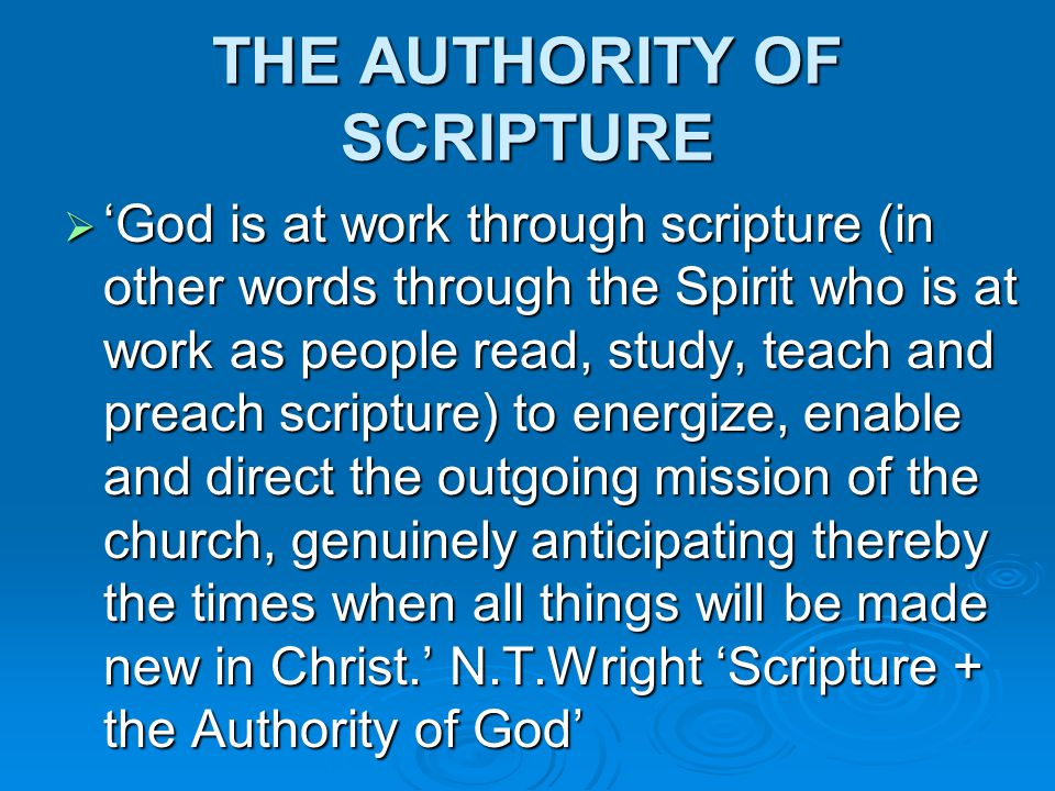 THE AUTHORITY OF SCRIPTURE  'God is at work through scripture (in other words through the Spirit who is at work as people read, study, teach and preach scripture) to energize, enable and direct the outgoing mission of the church, genuinely anticipating thereby the times when all things will be made new in Christ.' N.T.Wright 'Scripture + the Authority of God'