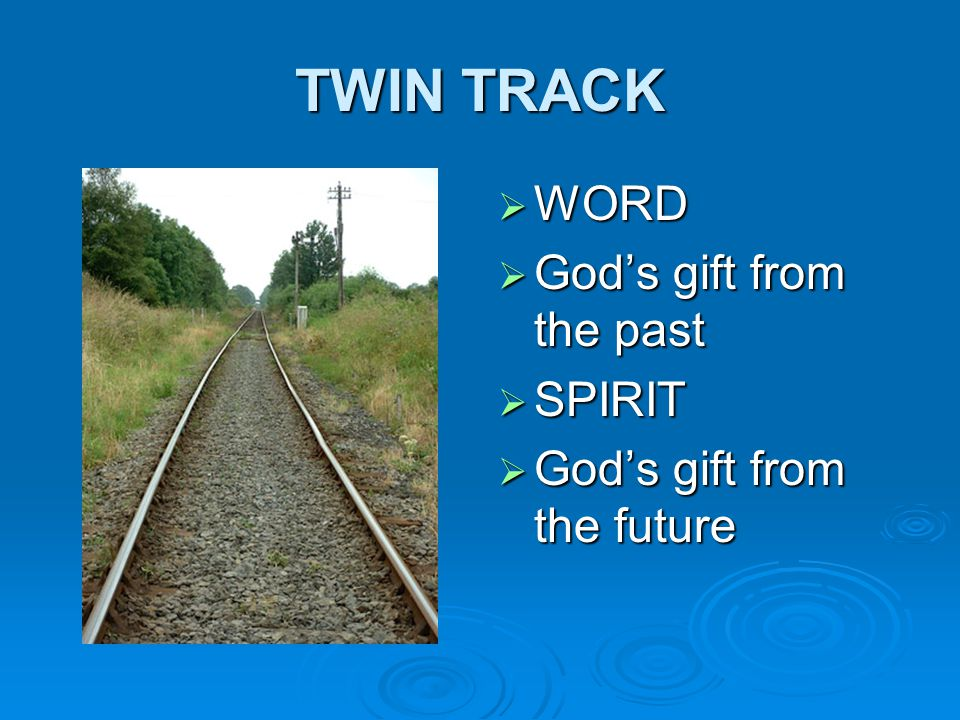 TWIN TRACK  WORD  God's gift from the past  SPIRIT  God's gift from the future