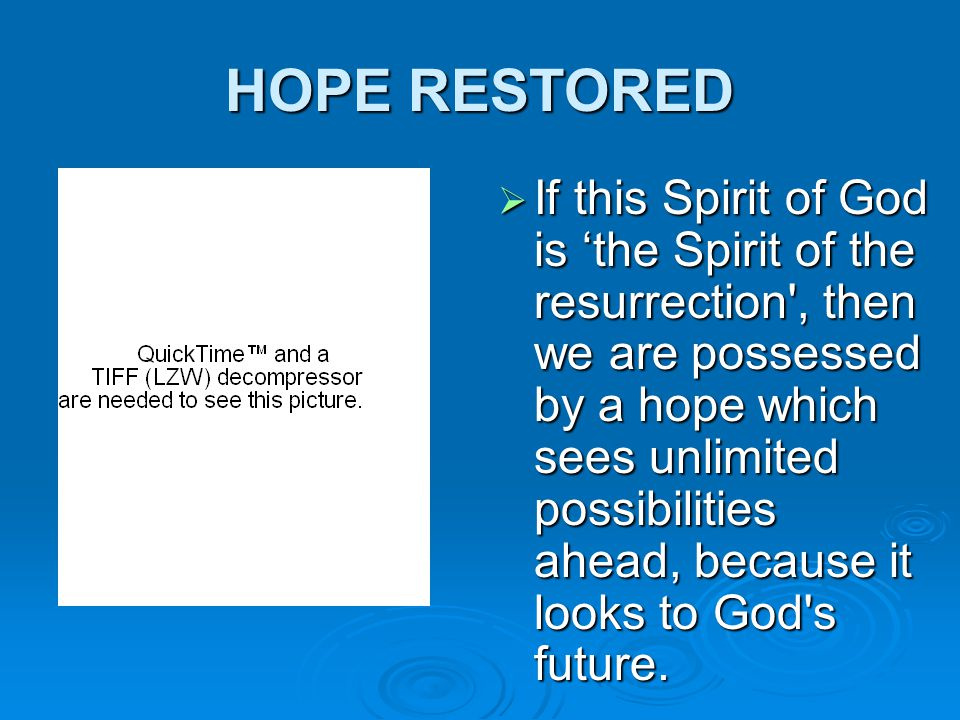 HOPE RESTORED  If this Spirit of God is 'the Spirit of the resurrection , then we are possessed by a hope which sees unlimited possibilities ahead, because it looks to God s future.