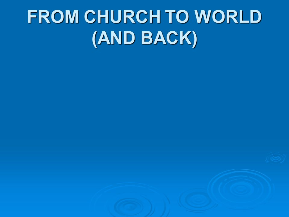 FROM CHURCH TO WORLD (AND BACK)