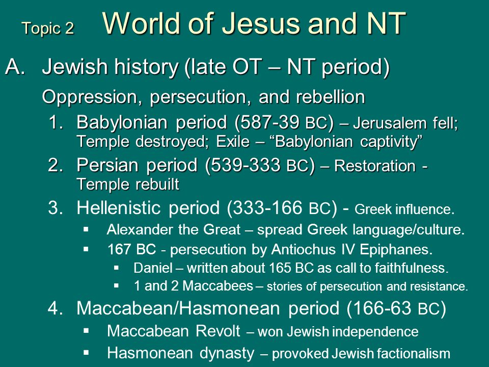 Topic 2 World of Jesus and NT A.Jewish history (late OT – NT period) Oppression, persecution, and rebellion 1.Babylonian period (587-39 BC ) – Jerusal