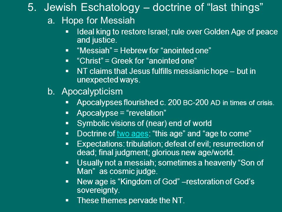 """5.Jewish Eschatology – doctrine of """"last things"""" a. a.Hope for Messiah   Ideal king to restore Israel; rule over Golden Age of peace and justice. """