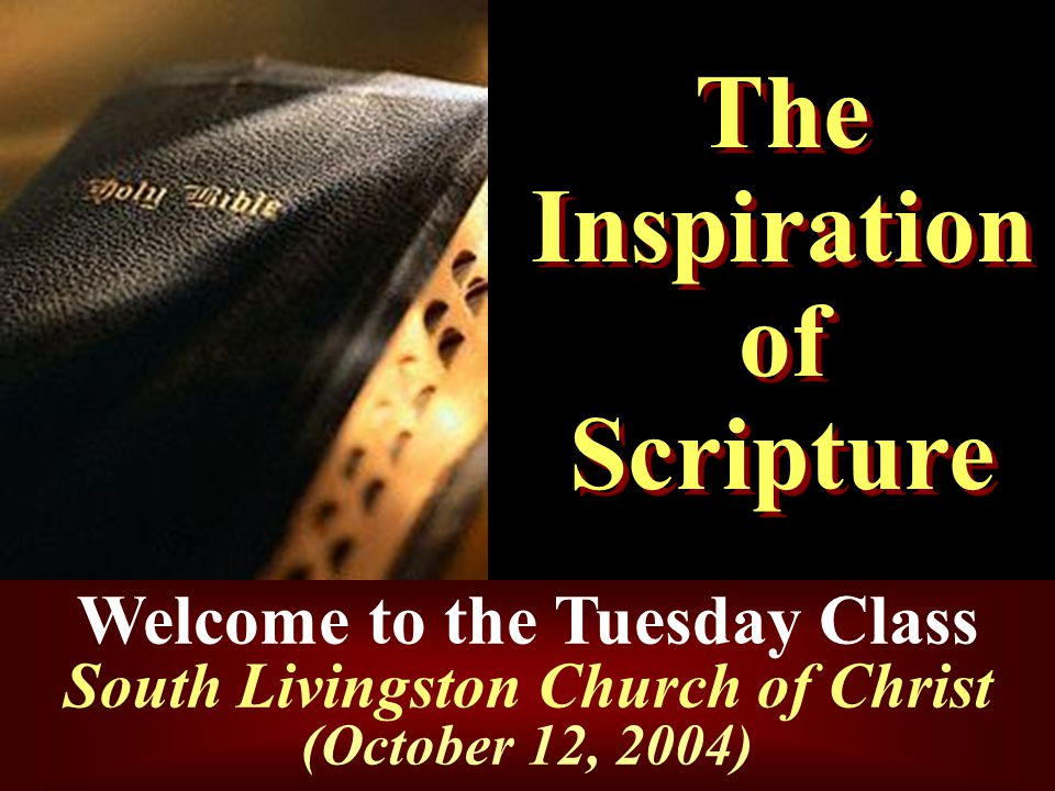 The Inspiration of Scripture Welcome to the Tuesday Class South Livingston Church of Christ (October 12, 2004)