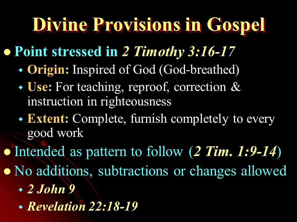 Divine Provisions in Gospel Point stressed in 2 Timothy 3:16-17   Origin: Inspired of God (God-breathed)   Use: For teaching, reproof, correction & instruction in righteousness   Extent: Complete, furnish completely to every good work Intended as pattern to follow (2 Tim.