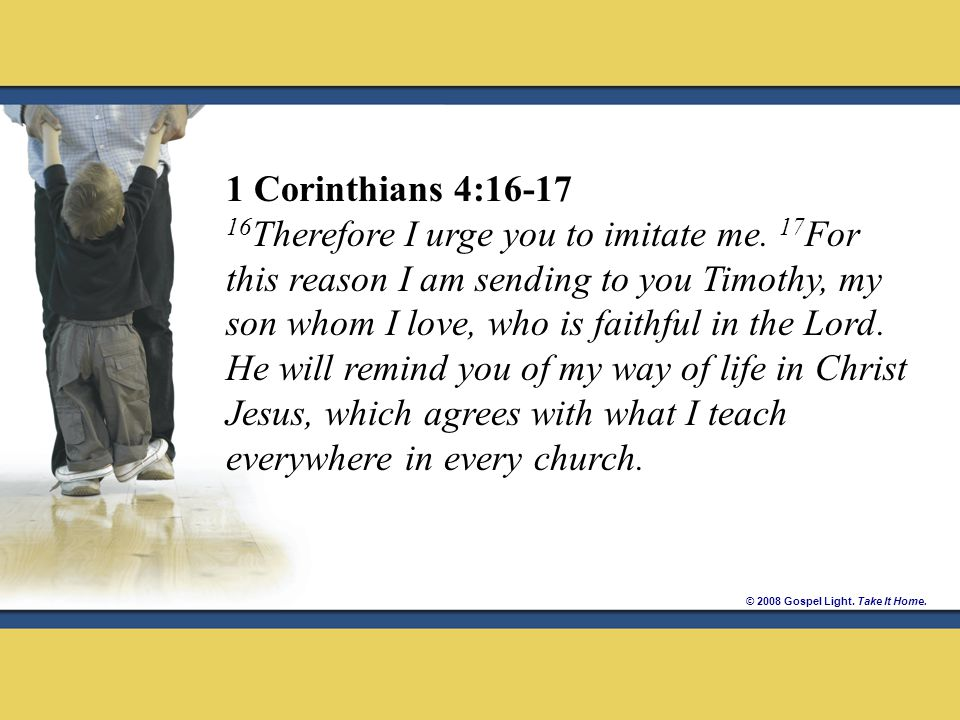 © 2008 Gospel Light. Take It Home. 1 Corinthians 4:16-17 16 Therefore I urge you to imitate me.