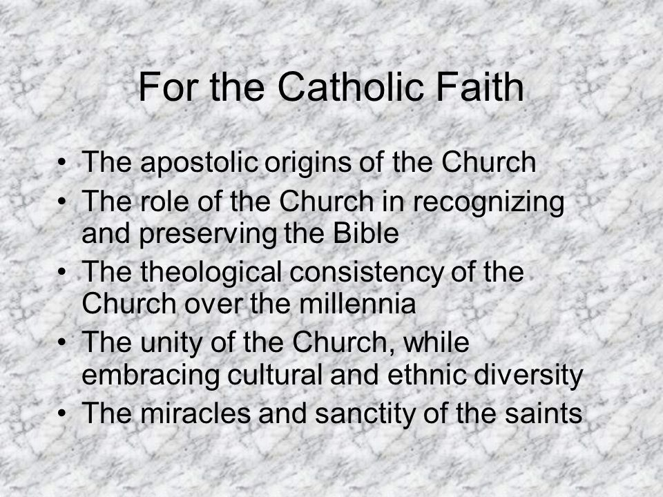 For the Catholic Faith The apostolic origins of the Church The role of the Church in recognizing and preserving the Bible The theological consistency of the Church over the millennia The unity of the Church, while embracing cultural and ethnic diversity The miracles and sanctity of the saints