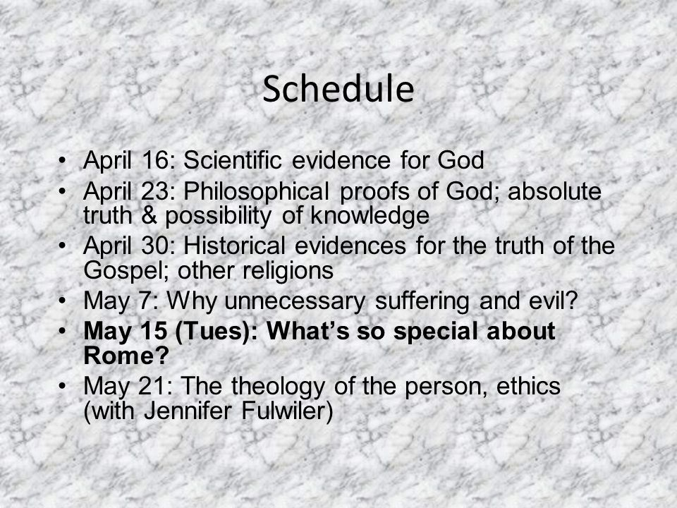 Schedule April 16: Scientific evidence for God April 23: Philosophical proofs of God; absolute truth & possibility of knowledge April 30: Historical evidences for the truth of the Gospel; other religions May 7: Why unnecessary suffering and evil.