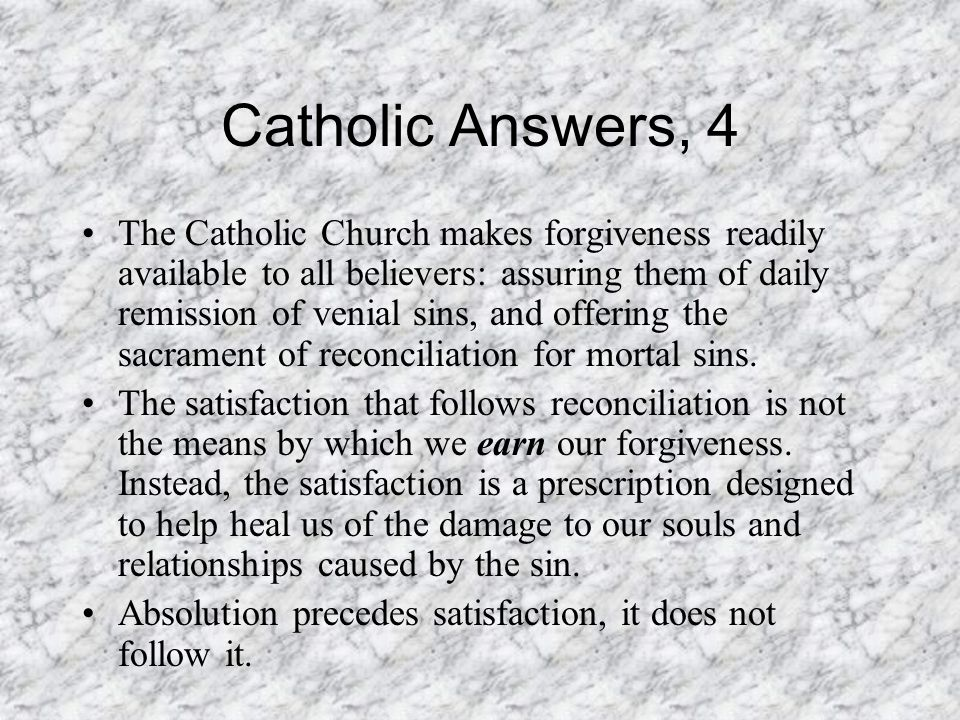 Catholic Answers, 4 The Catholic Church makes forgiveness readily available to all believers: assuring them of daily remission of venial sins, and offering the sacrament of reconciliation for mortal sins.
