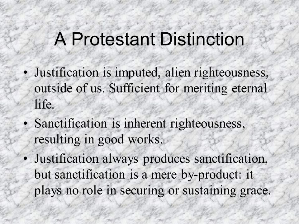 A Protestant Distinction Justification is imputed, alien righteousness, outside of us.