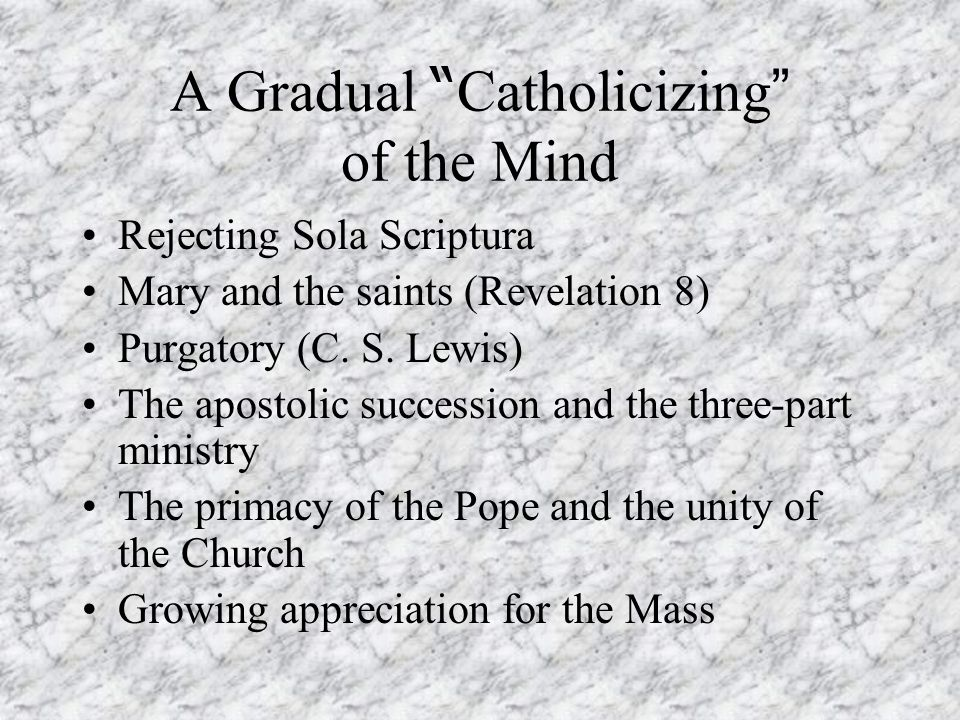 A Gradual Catholicizing of the Mind Rejecting Sola Scriptura Mary and the saints (Revelation 8) Purgatory (C.