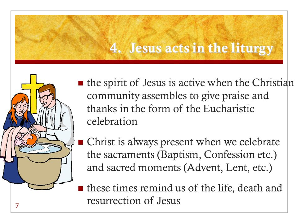 4. Jesus acts in the liturgy the spirit of Jesus is active when the Christian community assembles to give praise and thanks in the form of the Euchari