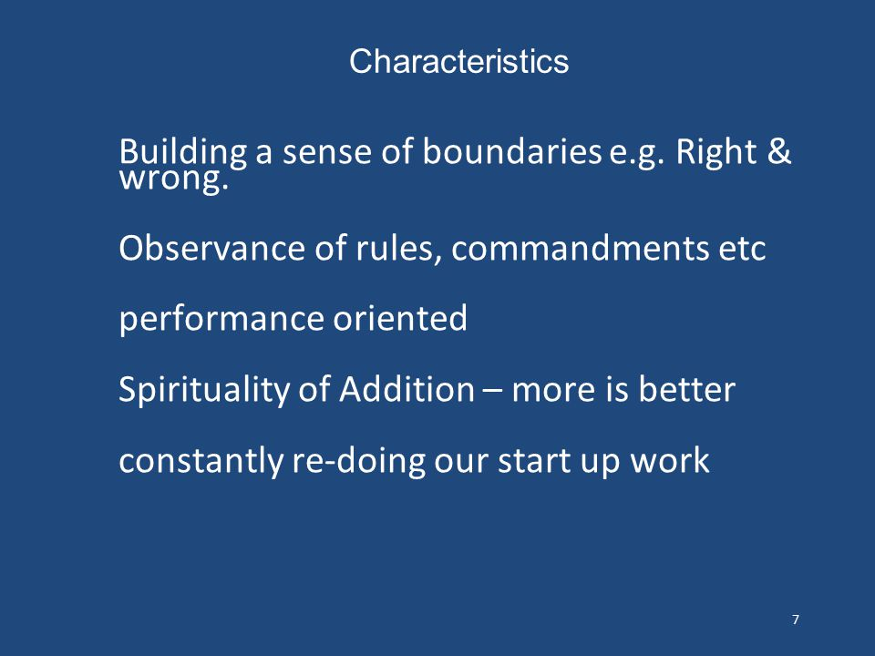 7 Building a sense of boundaries e.g. Right & wrong. Observance of rules, commandments etc performance oriented Spirituality of Addition – more is bet