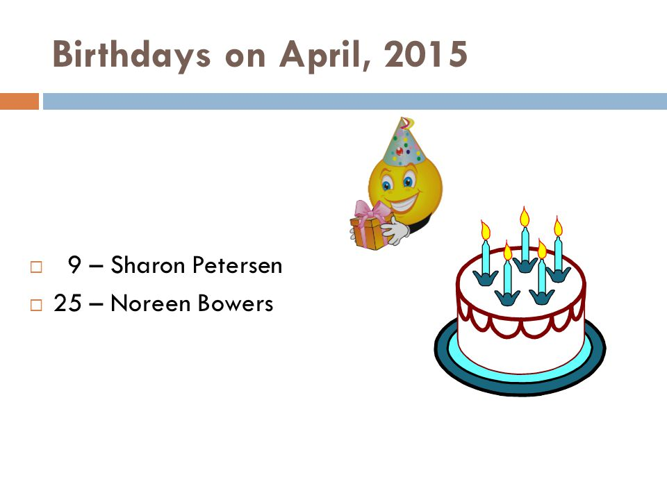 Birthdays on April, 2015  9 – Sharon Petersen  25 – Noreen Bowers