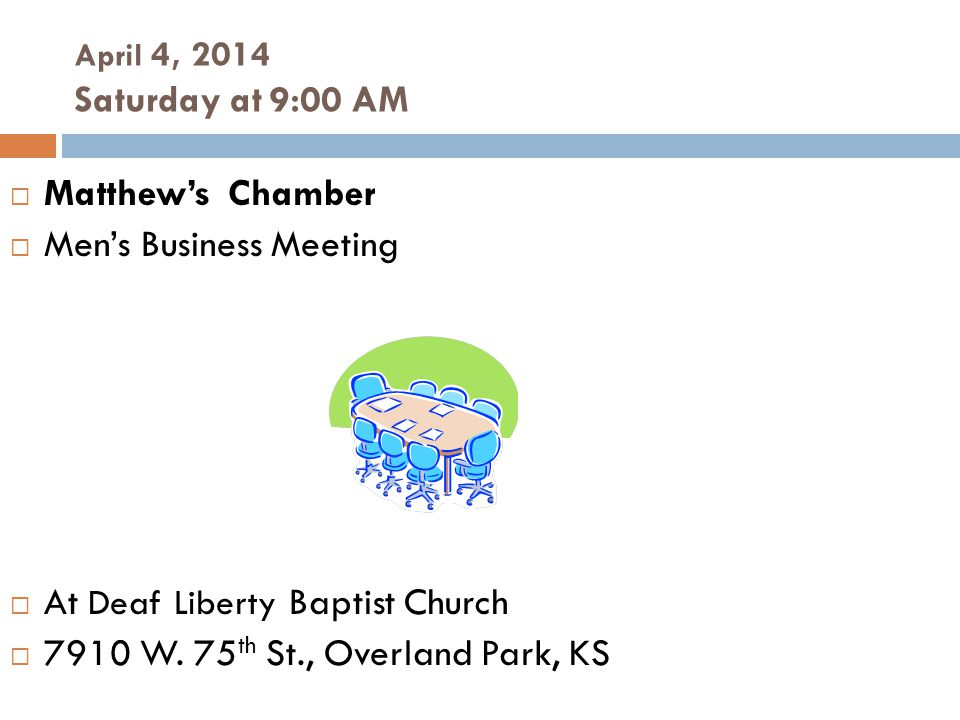 April 4, 2014 Saturday at 9:00 AM  Matthew's Chamber  Men's Business Meeting  At Deaf Liberty Baptist Church  7910 W.