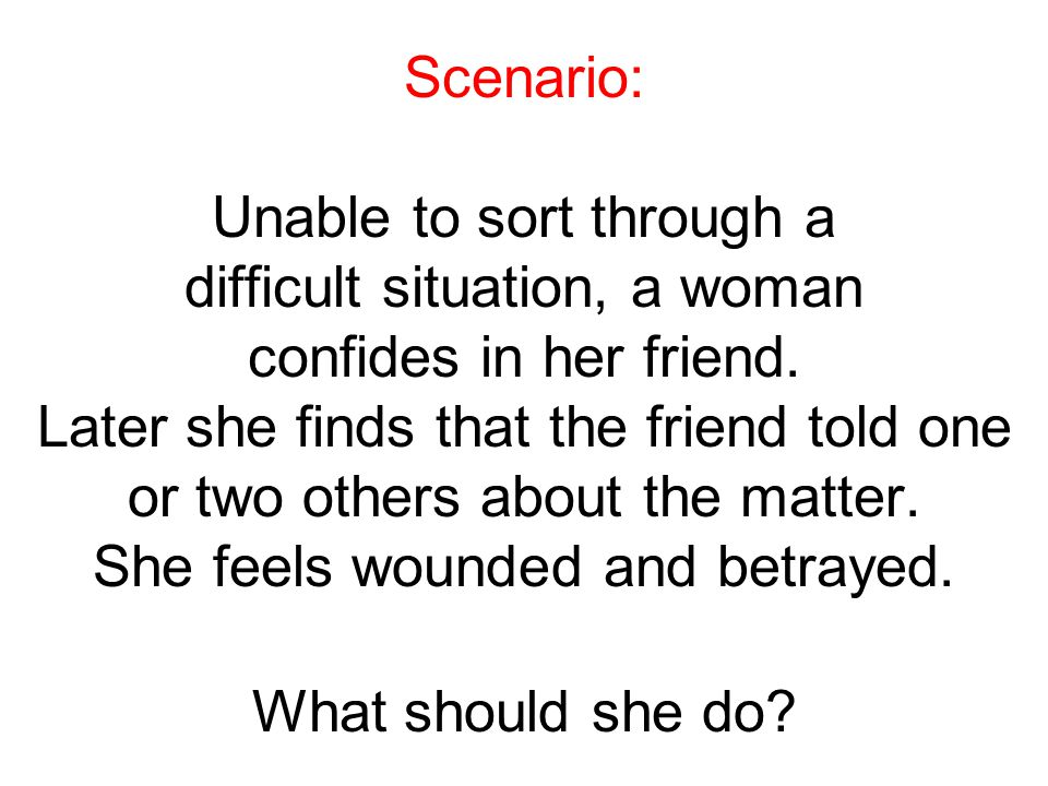 Scenario: Unable to sort through a difficult situation, a woman confides in her friend. Later she finds that the friend told one or two others about t