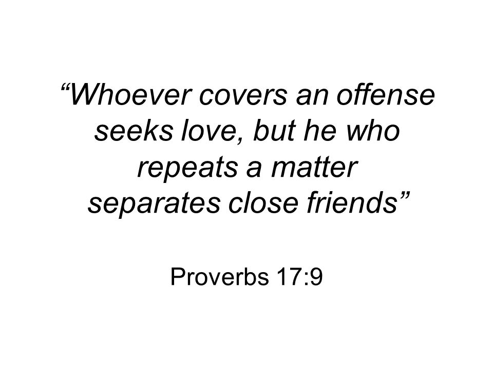 Whoever covers an offense seeks love, but he who repeats a matter separates close friends Proverbs 17:9