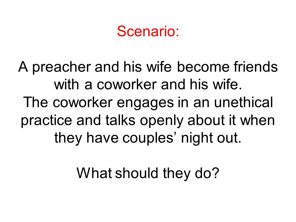 Scenario: A preacher and his wife become friends with a coworker and his wife. The coworker engages in an unethical practice and talks openly about it
