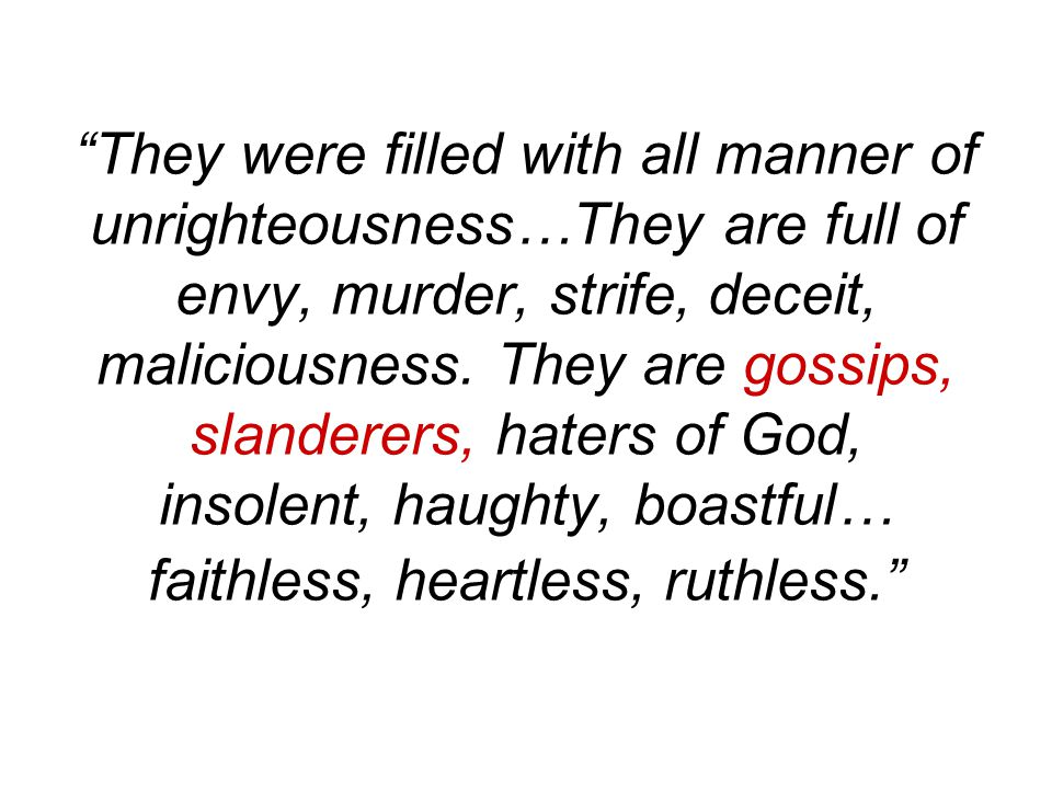They were filled with all manner of unrighteousness…They are full of envy, murder, strife, deceit, maliciousness.